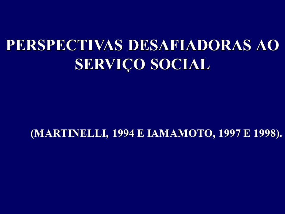 PERSPECTIVAS DESAFIADORAS AO SERVIÇO SOCIAL (MARTINELLI, 1994 E IAMAMOTO, 1997 E 1998). (MARTINELLI, 1994 E IAMAMOTO, 1997 E 1998).