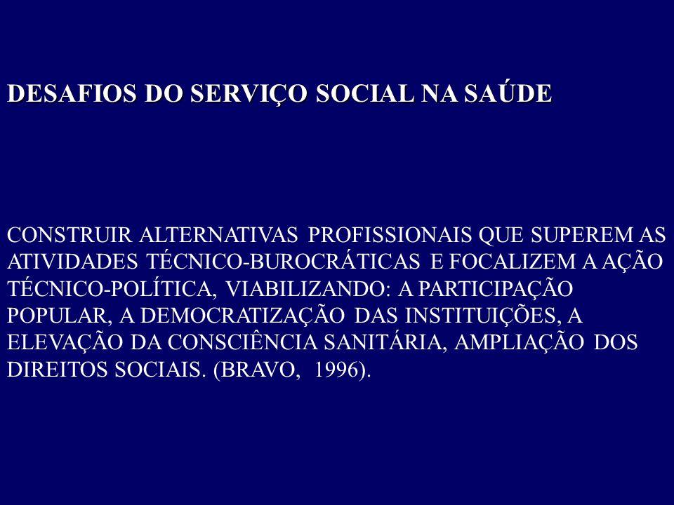 DESAFIOS DO SERVIÇO SOCIAL NA SAÚDE CONSTRUIR ALTERNATIVAS PROFISSIONAIS QUE SUPEREM AS ATIVIDADES TÉCNICO-BUROCRÁTICAS E FOCALIZEM A AÇÃO TÉCNICO-POL