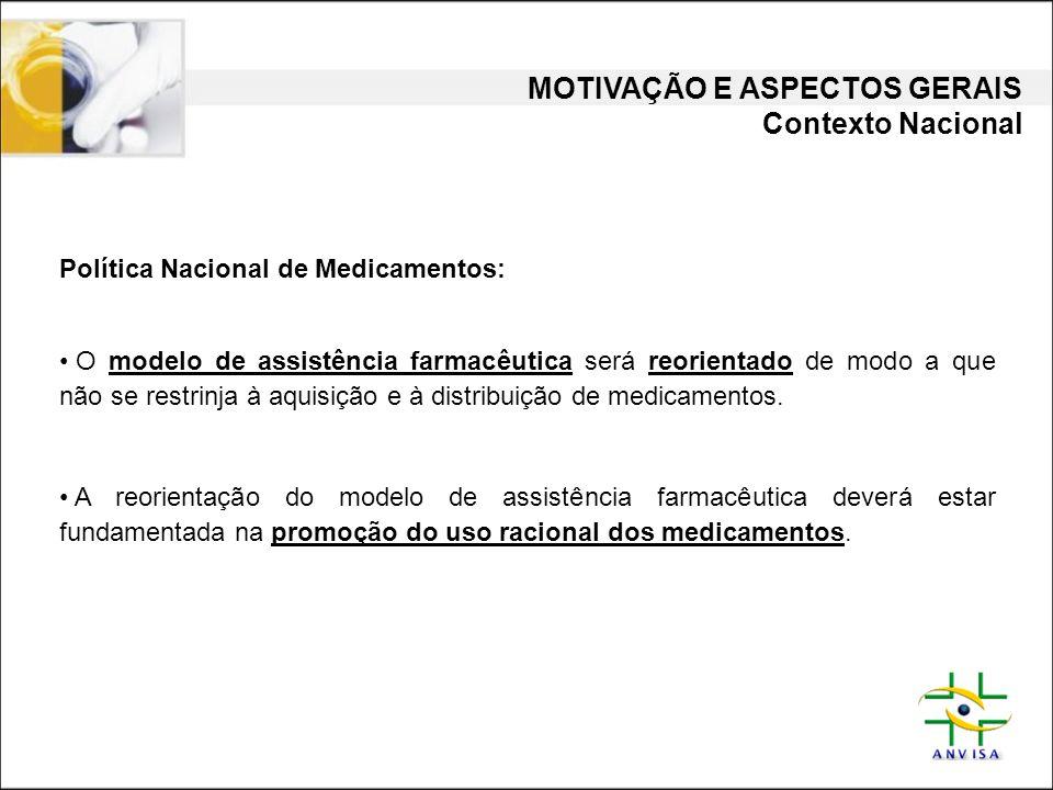 MOTIVAÇÃO E ASPECTOS GERAIS Contexto Nacional Política Nacional de Medicamentos: • O modelo de assistência farmacêutica será reorientado de modo a que