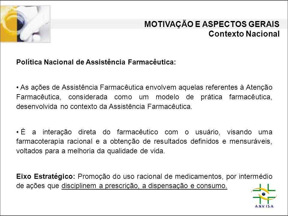 MOTIVAÇÃO E ASPECTOS GERAIS Contexto Nacional Política Nacional de Assistência Farmacêutica: • As ações de Assistência Farmacêutica envolvem aquelas r