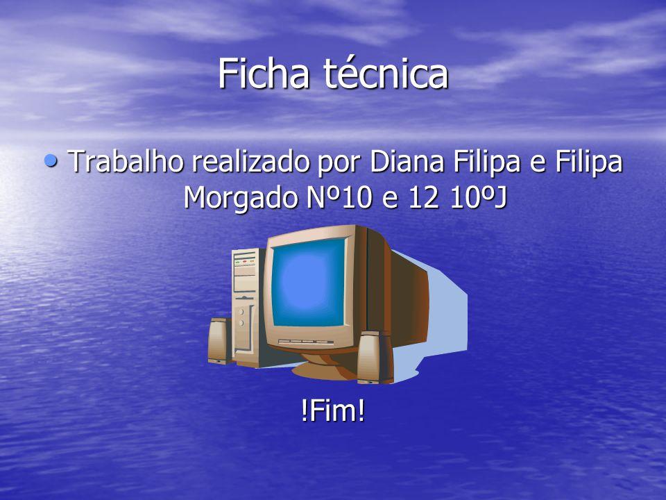 Ficha técnica • Trabalho realizado por Diana Filipa e Filipa Morgado Nº10 e 12 10ºJ !Fim!
