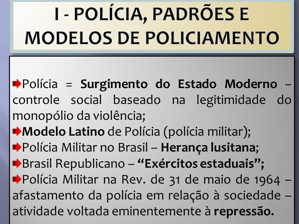 Polícia = Surgimento do Estado Moderno – controle social baseado na legitimidade do monopólio da violência; Modelo Latino de Polícia (polícia militar)