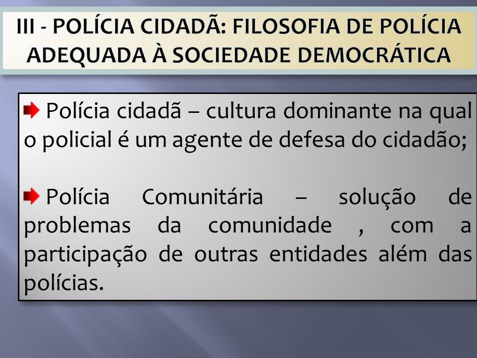 Polícia cidadã – cultura dominante na qual o policial é um agente de defesa do cidadão; Polícia Comunitária – solução de problemas da comunidade, com a participação de outras entidades além das polícias.