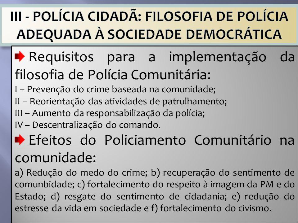 Requisitos para a implementação da filosofia de Polícia Comunitária: I – Prevenção do crime baseada na comunidade; II – Reorientação das atividades de patrulhamento; III – Aumento da responsabilização da polícia; IV – Descentralização do comando.