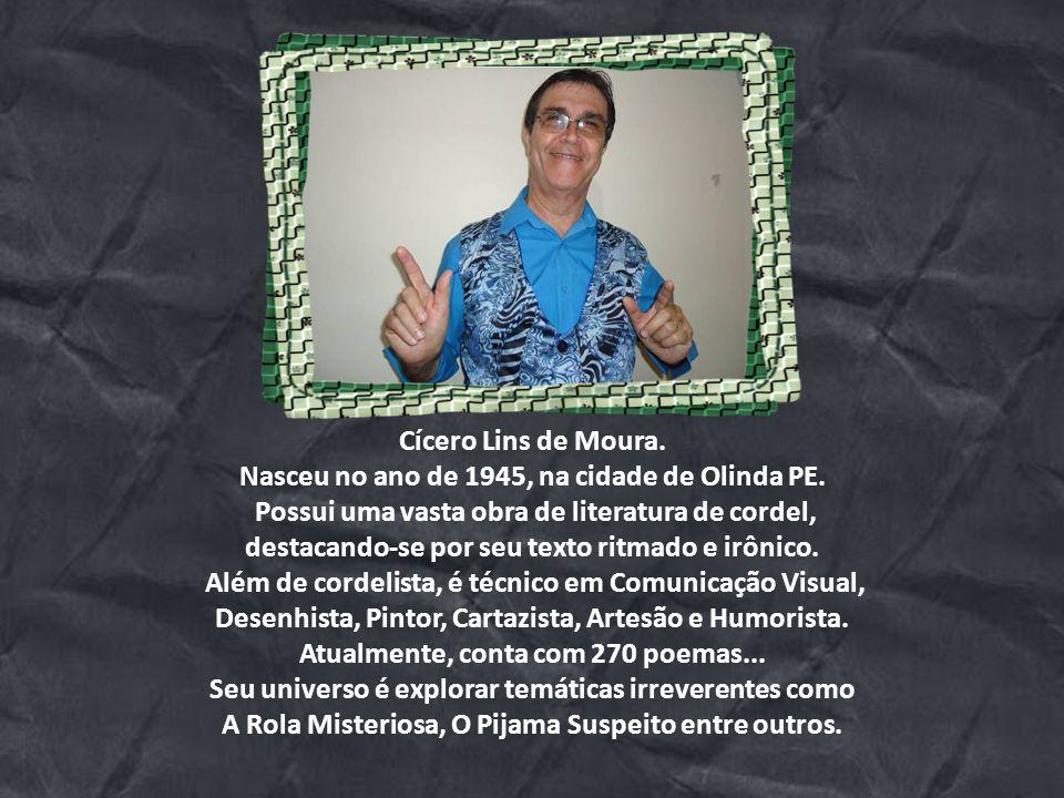 Cícero Lins de Moura.Nasceu no ano de 1945, na cidade de Olinda PE.