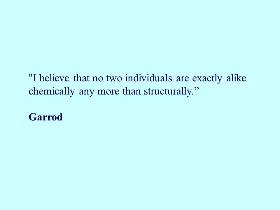 I believe that no two individuals are exactly alike chemically any more than structurally. Garrod
