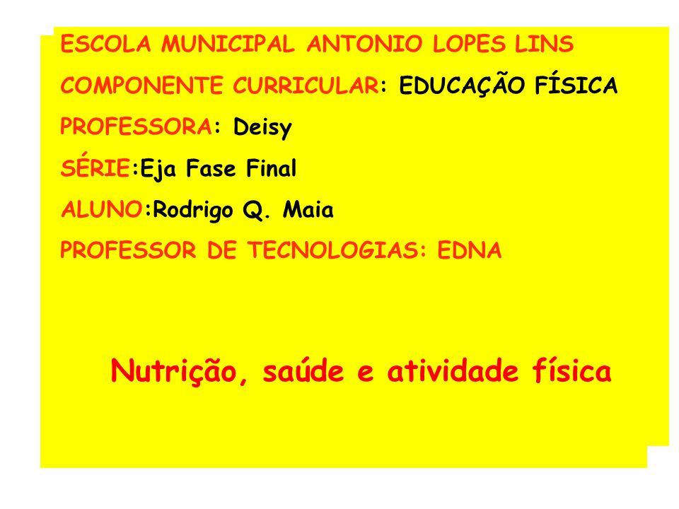 ESCOLA MUNICIPAL ANTONIO LOPES LINS COMPONENTE CURRICULAR: EDUCAÇÃO FÍSICA PROFESSORA: Deisy SÉRIE:Eja Fase Final ALUNO:Rodrigo Q.