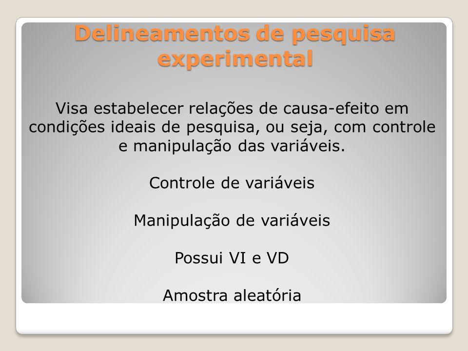 Delineamentos de pesquisa experimental Delineamento Experimental – é aquele que possui controle de variáveis, manipulação de variáveis e amostra aleatória.