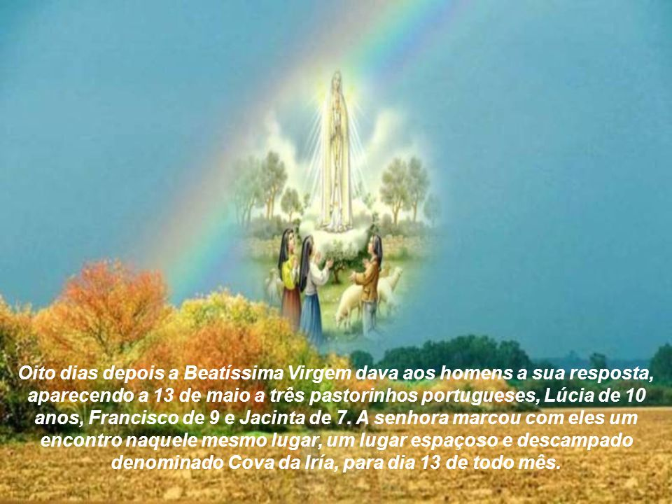 Oito dias depois a Beatíssima Virgem dava aos homens a sua resposta, aparecendo a 13 de maio a três pastorinhos portugueses, Lúcia de 10 anos, Francisco de 9 e Jacinta de 7.