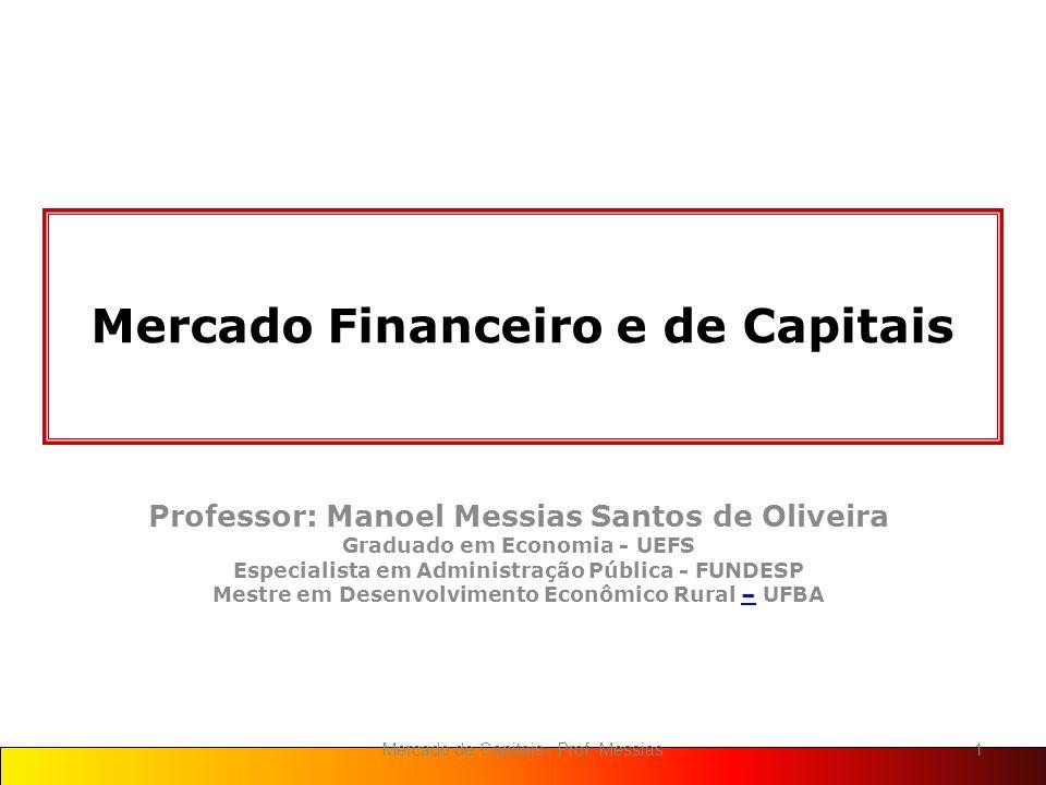 Mercado Financeiro e de Capitais Professor: Manoel Messias Santos de Oliveira Graduado em Economia - UEFS Especialista em Administração Pública - FUNDESP Mestre em Desenvolvimento Econômico Rural – UFBA– 1Mercado de Capitais - Prof.