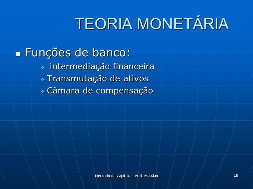 TEORIA MONETÁRIA  Funções de banco:  intermediação financeira  Transmutação de ativos  Câmara de compensação 18 Mercado de Capitais - Prof.
