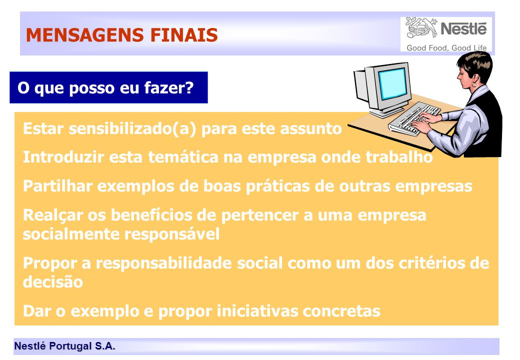 Nestlé Portugal S.A. MENSAGENS FINAIS O que posso eu fazer? Estar sensibilizado(a) para este assunto Introduzir esta temática na empresa onde trabalho