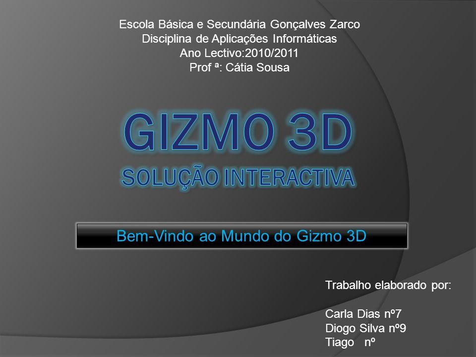 Bem-Vindo ao Mundo do Gizmo 3D Trabalho elaborado por: Carla Dias nº7 Diogo Silva nº9 Tiago nº Escola Básica e Secundária Gonçalves Zarco Disciplina d