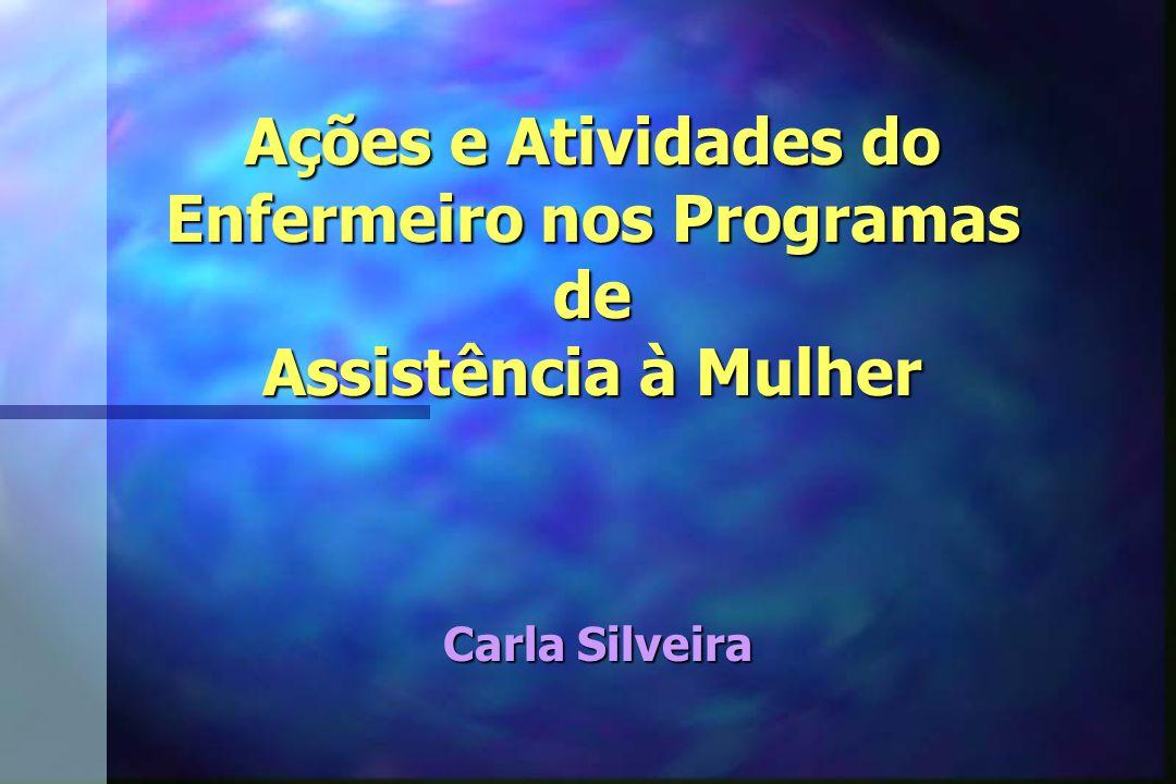 Ações e Atividades do Enfermeiro nos Programas de Assistência à Mulher Carla Silveira