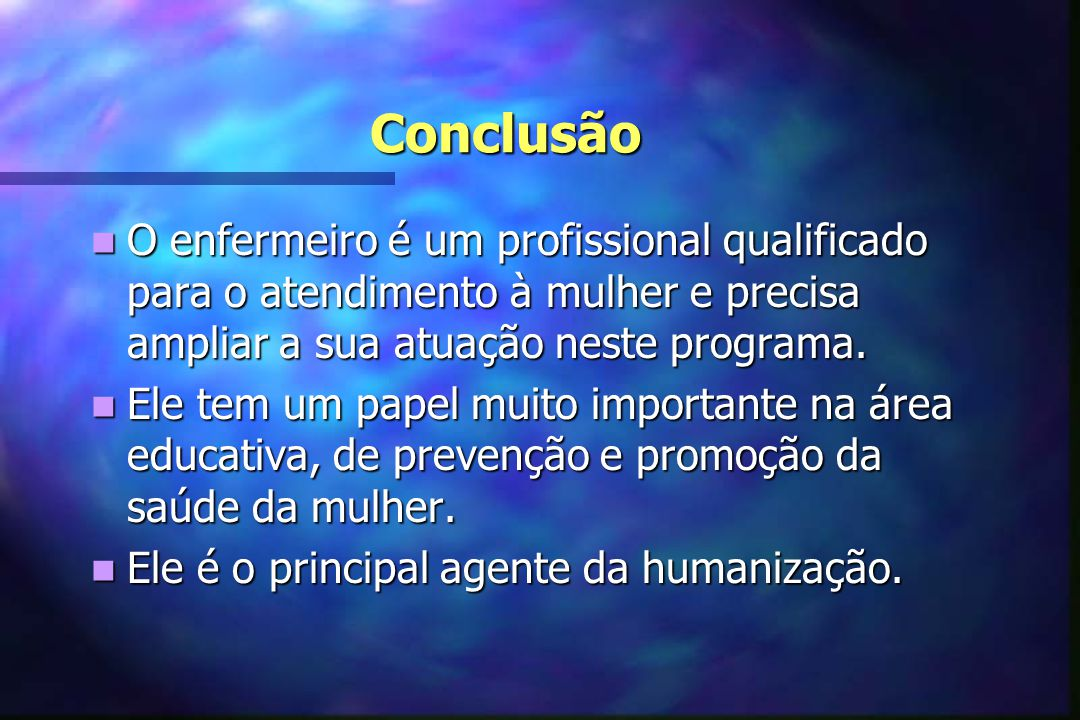 Conclusão  O enfermeiro é um profissional qualificado para o atendimento à mulher e precisa ampliar a sua atuação neste programa.  Ele tem um papel