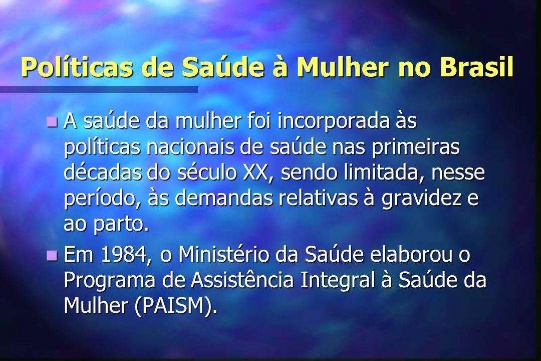 Políticas de Saúde à Mulher no Brasil  A saúde da mulher foi incorporada às políticas nacionais de saúde nas primeiras décadas do século XX, sendo limitada, nesse período, às demandas relativas à gravidez e ao parto.