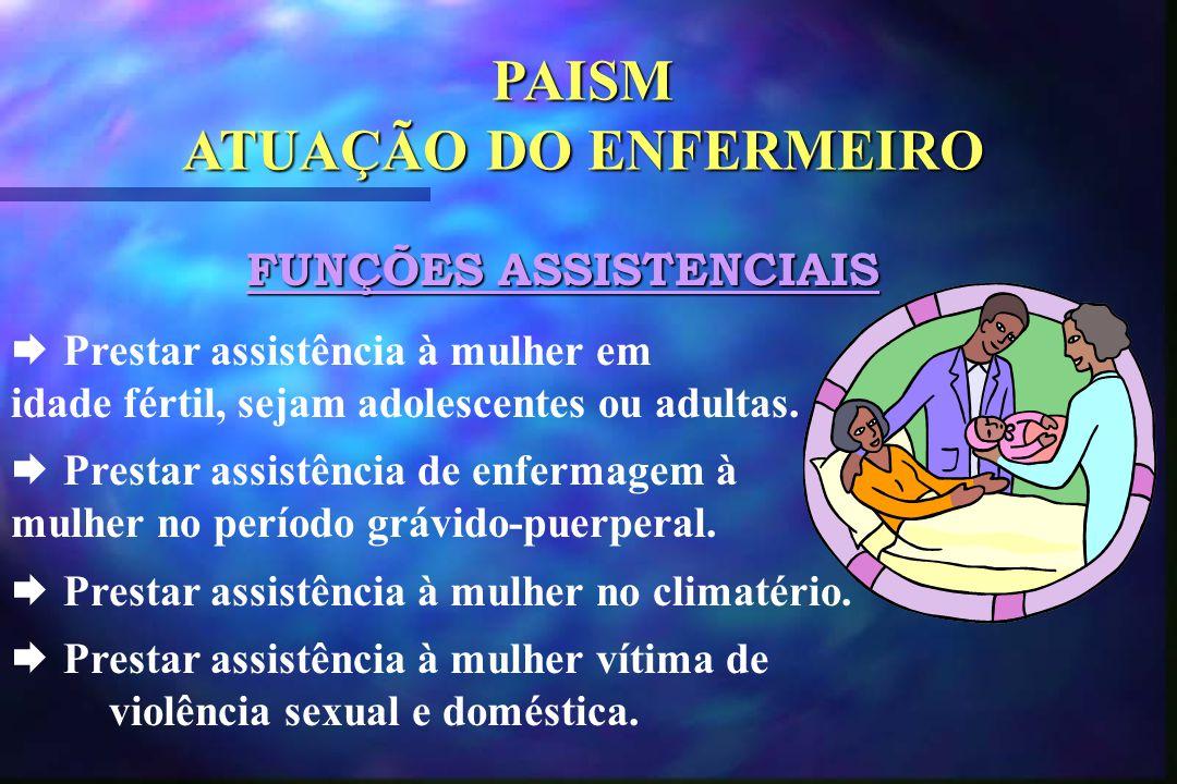 PAISM ATUAÇÃO DO ENFERMEIRO FUNÇÕES ASSISTENCIAIS  Prestar assistência à mulher em idade fértil, sejam adolescentes ou adultas.  Prestar assistência