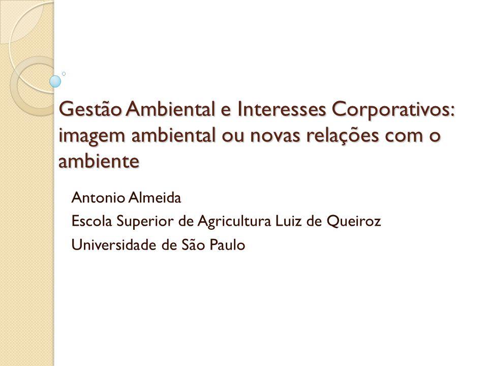 Gestão Ambiental e Interesses Corporativos: imagem ambiental ou novas relações com o ambiente Antonio Almeida Escola Superior de Agricultura Luiz de Queiroz Universidade de São Paulo