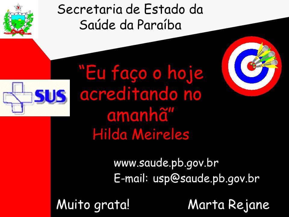"""""""Eu faço o hoje acreditando no amanhã"""" Hilda Meireles Muito grata! Marta Rejane Secretaria de Estado da Saúde da Paraíba www.saude.pb.gov.br E-mail: u"""