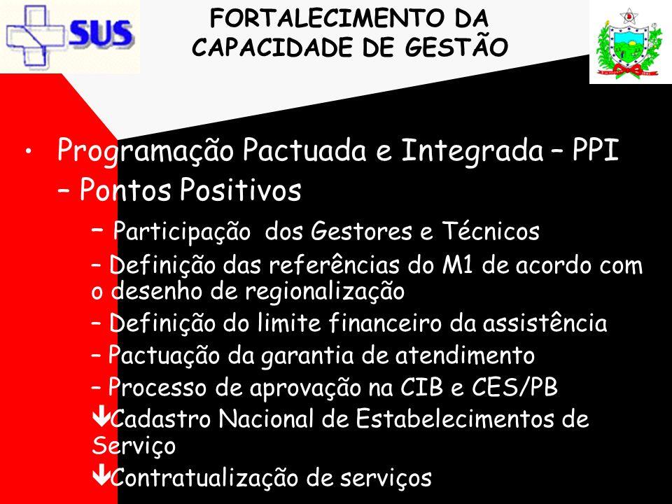 FORTALECIMENTO DA CAPACIDADE DE GESTÃO • Programação Pactuada e Integrada – PPI – Pontos Positivos – Participação dos Gestores e Técnicos – Definição
