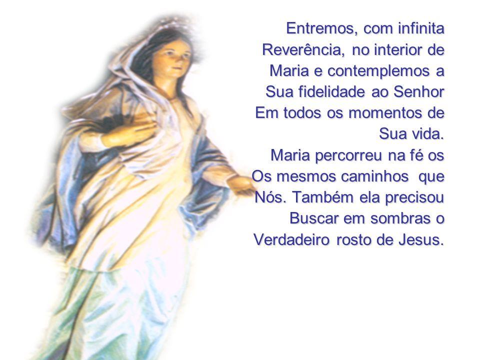 Entremos, com infinita Reverência, no interior de Maria e contemplemos a Sua fidelidade ao Senhor Em todos os momentos de Sua vida. Maria percorreu na