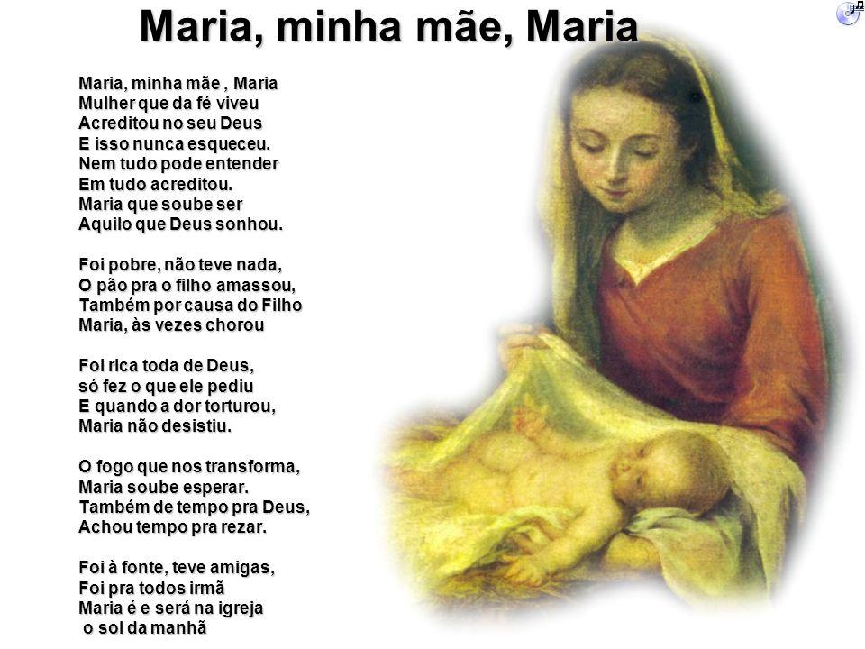 Maria, minha mãe, Maria Mulher que da fé viveu Acreditou no seu Deus E isso nunca esqueceu. Nem tudo pode entender Em tudo acreditou. Maria que soube
