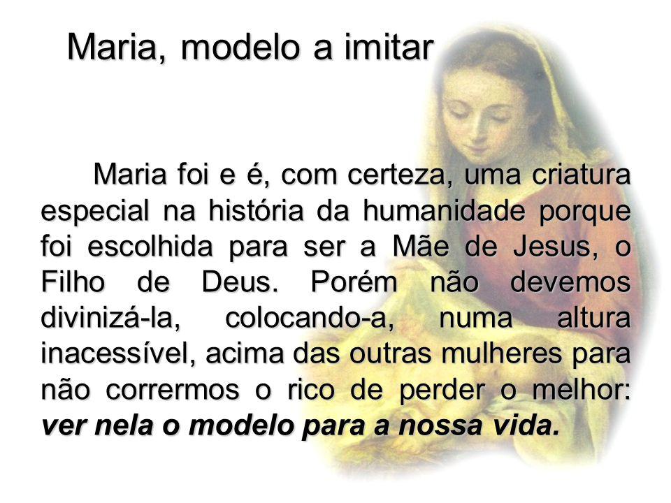 Maria, modelo a imitar Maria foi e é, com certeza, uma criatura especial na história da humanidade porque foi escolhida para ser a Mãe de Jesus, o Fil