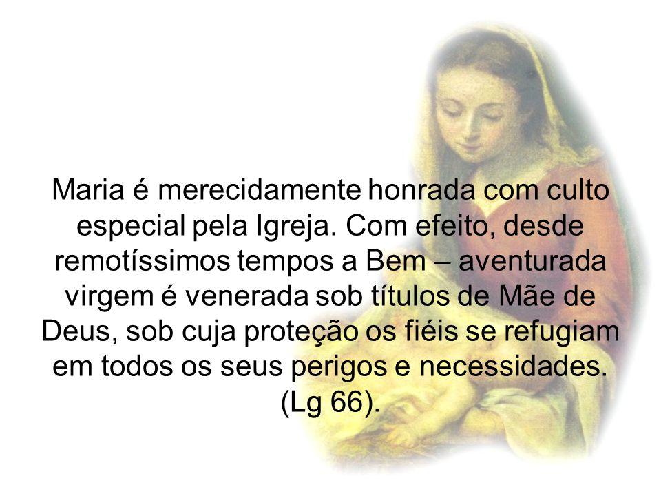Maria é merecidamente honrada com culto especial pela Igreja. Com efeito, desde remotíssimos tempos a Bem – aventurada virgem é venerada sob títulos d