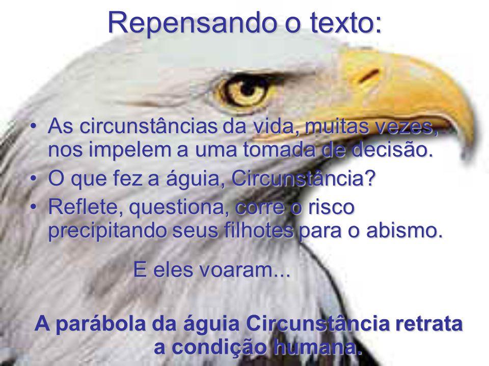 Repensando o texto: •As circunstâncias da vida, muitas vezes, nos impelem a uma tomada de decisão. •O que fez a águia, Circunstância? •Reflete, questi