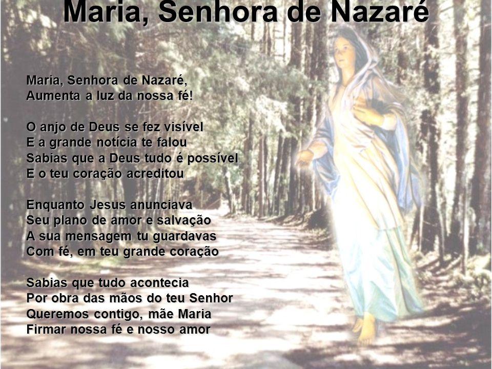 Maria, Senhora de Nazaré Maria, Senhora de Nazaré, Aumenta a luz da nossa fé! O anjo de Deus se fez visível E a grande notícia te falou Sabias que a D