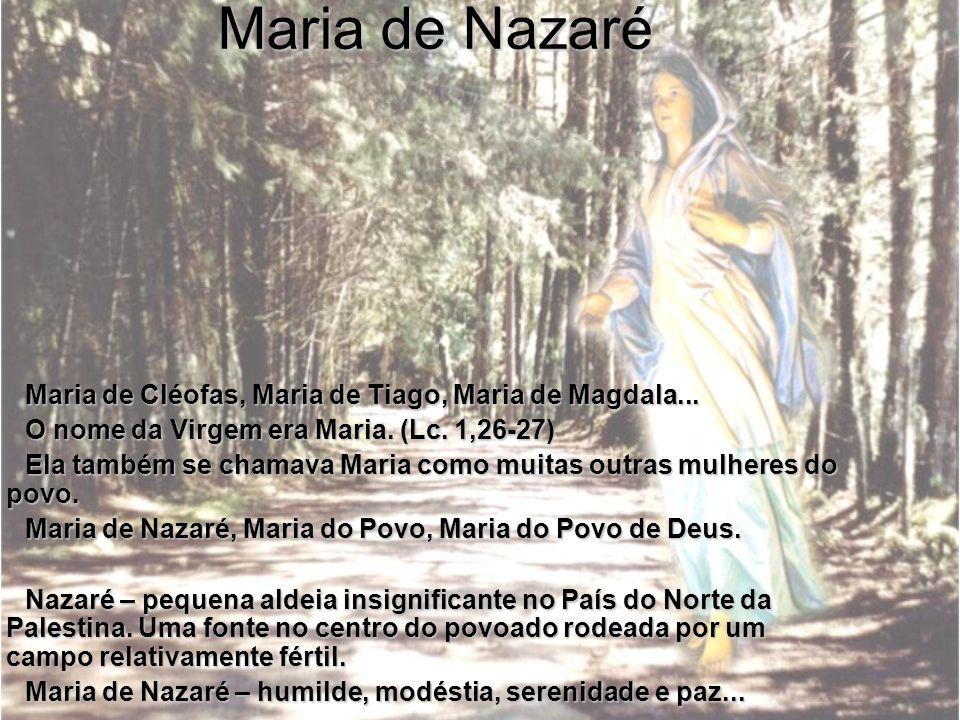 Maria de Nazaré Maria de Cléofas, Maria de Tiago, Maria de Magdala... O nome da Virgem era Maria. (Lc. 1,26-27) Ela também se chamava Maria como muita