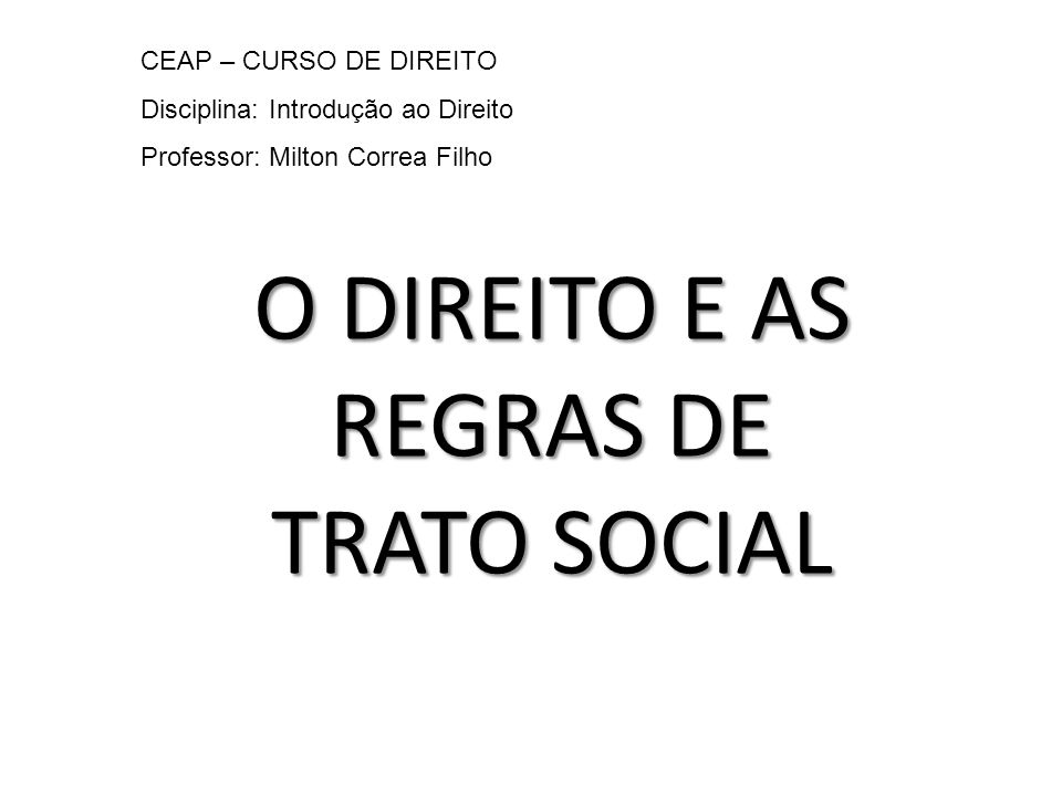 O DIREITO E AS REGRAS DE TRATO SOCIAL CEAP – CURSO DE DIREITO Disciplina: Introdução ao Direito Professor: Milton Correa Filho