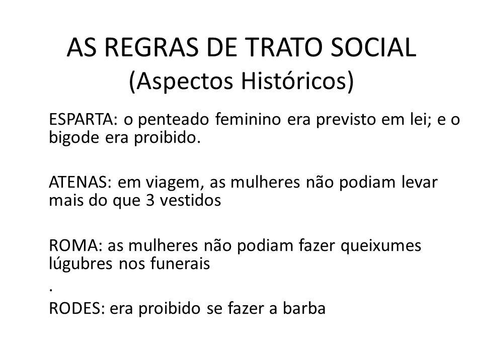 AS REGRAS DE TRATO SOCIAL (Aspectos Históricos) ESPARTA: o penteado feminino era previsto em lei; e o bigode era proibido. ATENAS: em viagem, as mulhe