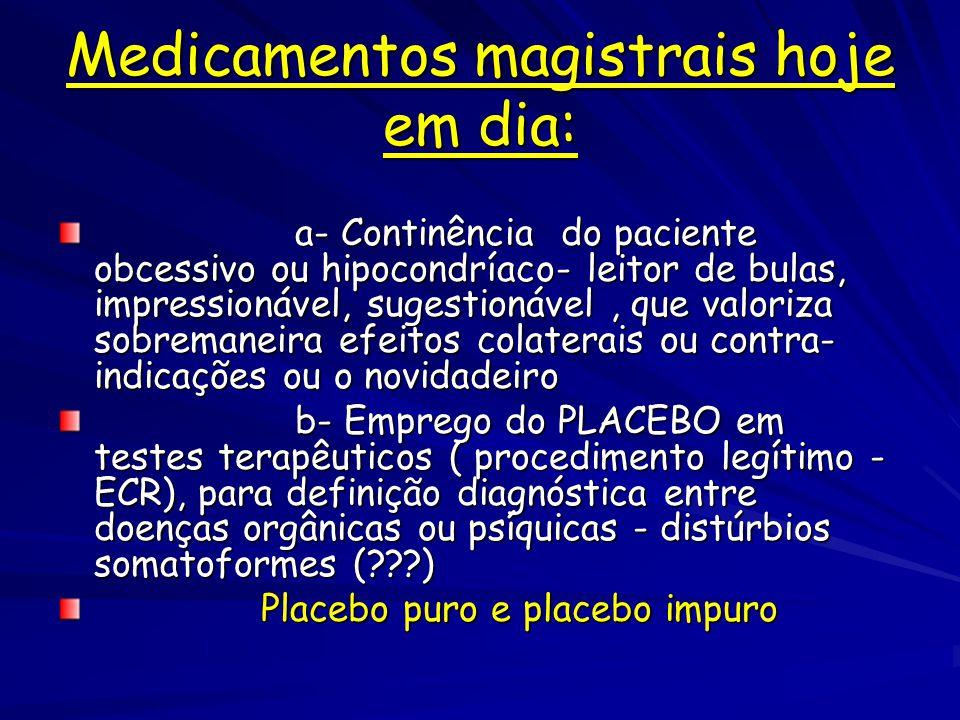 Medicamentos magistrais hoje em dia: a- Continência do paciente obcessivo ou hipocondríaco- leitor de bulas, impressionável, sugestionável, que valoriza sobremaneira efeitos colaterais ou contra- indicações ou o novidadeiro a- Continência do paciente obcessivo ou hipocondríaco- leitor de bulas, impressionável, sugestionável, que valoriza sobremaneira efeitos colaterais ou contra- indicações ou o novidadeiro b- Emprego do PLACEBO em testes terapêuticos ( procedimento legítimo - ECR), para definição diagnóstica entre doenças orgânicas ou psíquicas - distúrbios somatoformes (???) b- Emprego do PLACEBO em testes terapêuticos ( procedimento legítimo - ECR), para definição diagnóstica entre doenças orgânicas ou psíquicas - distúrbios somatoformes (???) Placebo puro e placebo impuro Placebo puro e placebo impuro