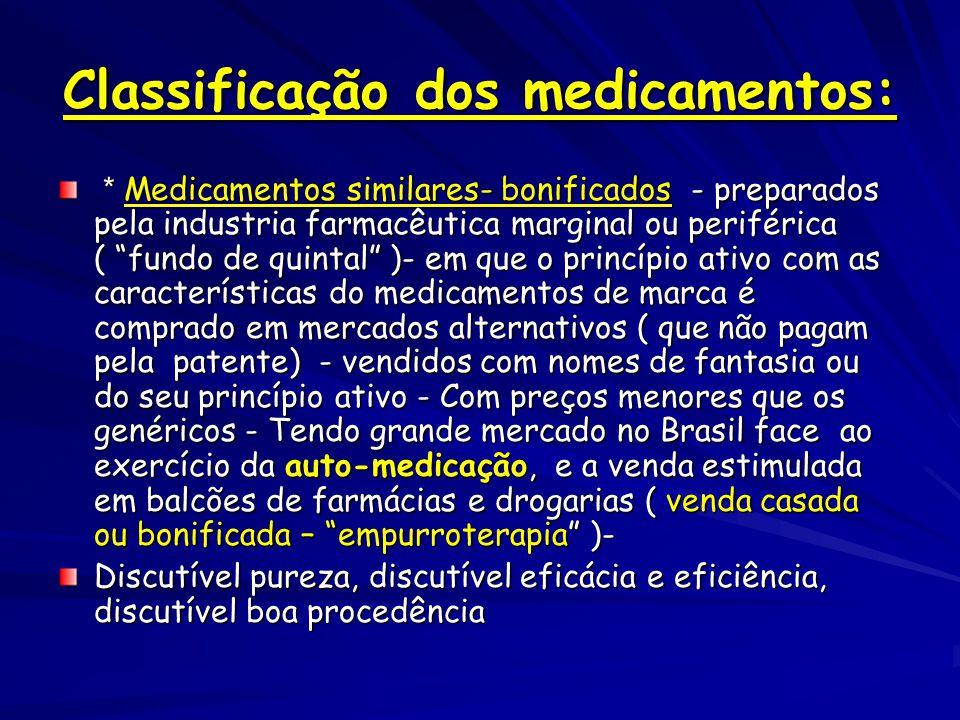Classificação dos medicamentos: * Medicamentos similares- bonificados - preparados pela industria farmacêutica marginal ou periférica ( fundo de quintal )- em que o princípio ativo com as características do medicamentos de marca é comprado em mercados alternativos ( que não pagam pela patente) - vendidos com nomes de fantasia ou do seu princípio ativo - Com preços menores que os genéricos - Tendo grande mercado no Brasil face ao exercício da auto-medicação, e a venda estimulada em balcões de farmácias e drogarias ( venda casada ou bonificada – empurroterapia )- * Medicamentos similares- bonificados - preparados pela industria farmacêutica marginal ou periférica ( fundo de quintal )- em que o princípio ativo com as características do medicamentos de marca é comprado em mercados alternativos ( que não pagam pela patente) - vendidos com nomes de fantasia ou do seu princípio ativo - Com preços menores que os genéricos - Tendo grande mercado no Brasil face ao exercício da auto-medicação, e a venda estimulada em balcões de farmácias e drogarias ( venda casada ou bonificada – empurroterapia )- Discutível pureza, discutível eficácia e eficiência, discutível boa procedência