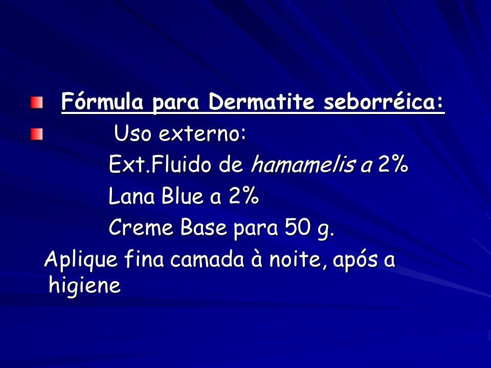 Fórmula para Dermatite seborréica: Fórmula para Dermatite seborréica: Uso externo: Uso externo: Ext.Fluido de hamamelis a 2% Ext.Fluido de hamamelis a 2% Lana Blue a 2% Lana Blue a 2% Creme Base para 50 g.