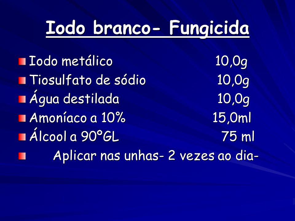 Iodo branco- Fungicida Iodo metálico 10,0g Tiosulfato de sódio 10,0g Água destilada 10,0g Amoníaco a 10% 15,0ml Álcool a 90ºGL 75 ml Aplicar nas unhas- 2 vezes ao dia- Aplicar nas unhas- 2 vezes ao dia-