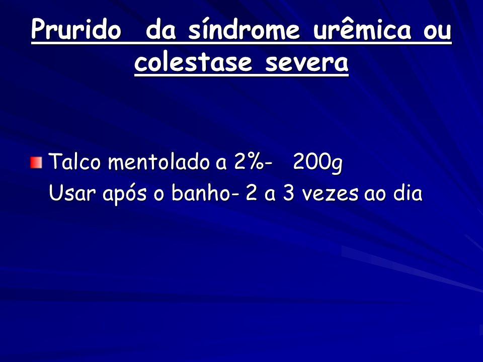 Prurido da síndrome urêmica ou colestase severa Talco mentolado a 2%- 200g Usar após o banho- 2 a 3 vezes ao dia Usar após o banho- 2 a 3 vezes ao dia