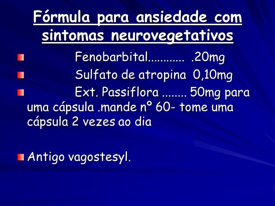 Fórmula para ansiedade com sintomas neurovegetativos Fenobarbital.............20mg Fenobarbital.............20mg Sulfato de atropina 0,10mg Sulfato de atropina 0,10mg Ext.