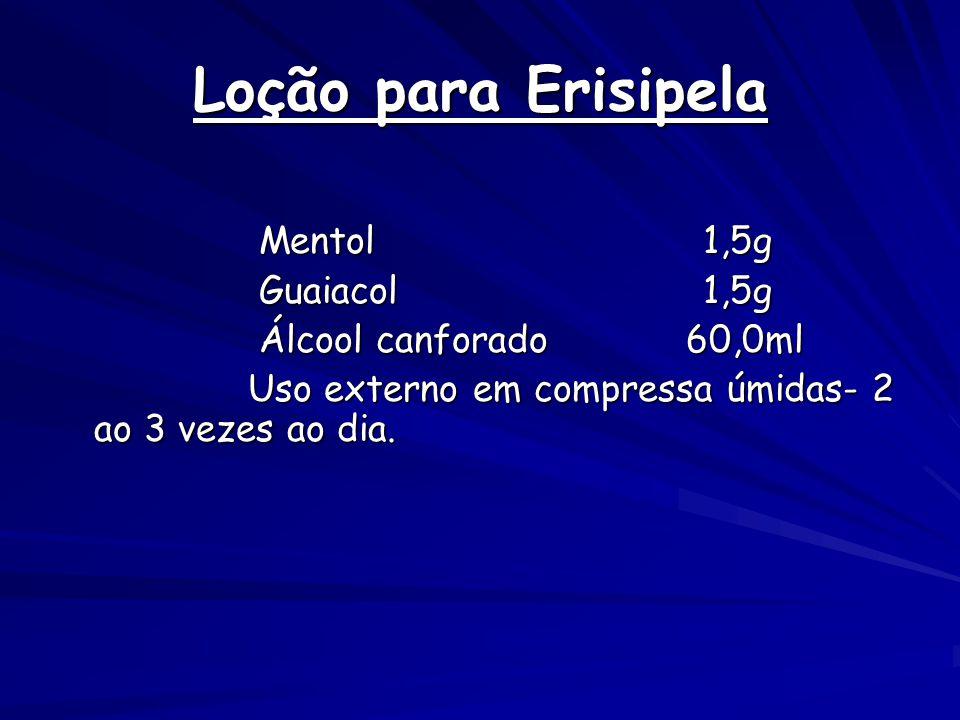 Loção para Erisipela Mentol 1,5g Mentol 1,5g Guaiacol 1,5g Guaiacol 1,5g Álcool canforado 60,0ml Álcool canforado 60,0ml Uso externo em compressa úmidas- 2 ao 3 vezes ao dia.