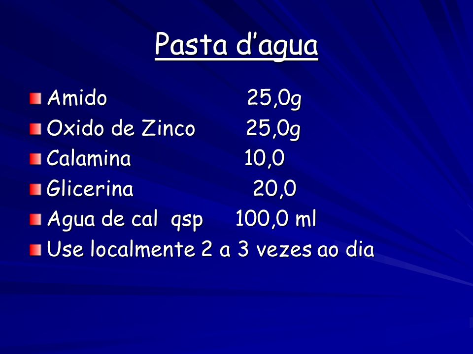 Pasta d'agua Amido 25,0g Oxido de Zinco 25,0g Calamina 10,0 Glicerina 20,0 Agua de cal qsp 100,0 ml Use localmente 2 a 3 vezes ao dia