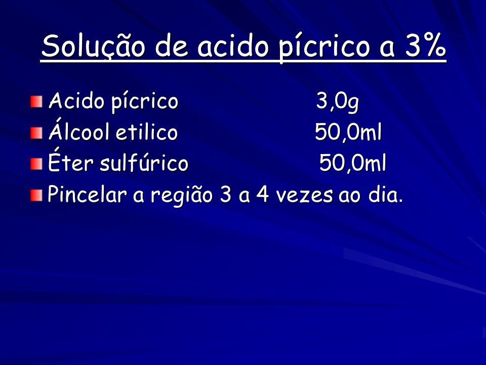 Solução de acido pícrico a 3% Acido pícrico 3,0g Álcool etilico 50,0ml Éter sulfúrico 50,0ml Pincelar a região 3 a 4 vezes ao dia.