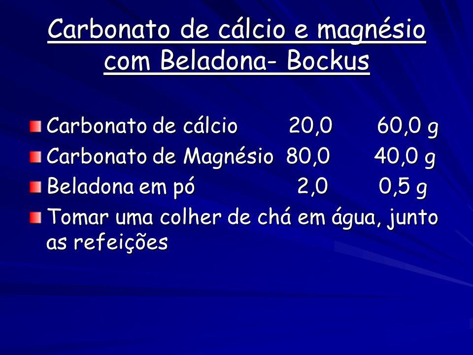 Carbonato de cálcio e magnésio com Beladona- Bockus Carbonato de cálcio 20,0 60,0 g Carbonato de Magnésio 80,0 40,0 g Beladona em pó 2,0 0,5 g Tomar uma colher de chá em água, junto as refeições