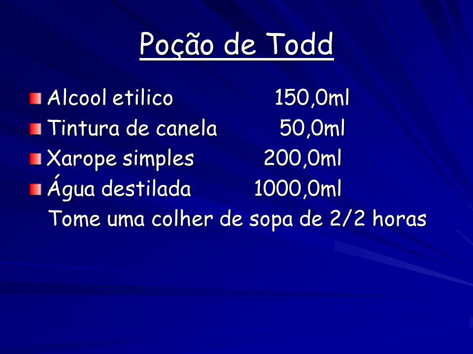Poção de Todd Alcool etilico 150,0ml Tintura de canela 50,0ml Xarope simples 200,0ml Água destilada 1000,0ml Tome uma colher de sopa de 2/2 horas Tome uma colher de sopa de 2/2 horas