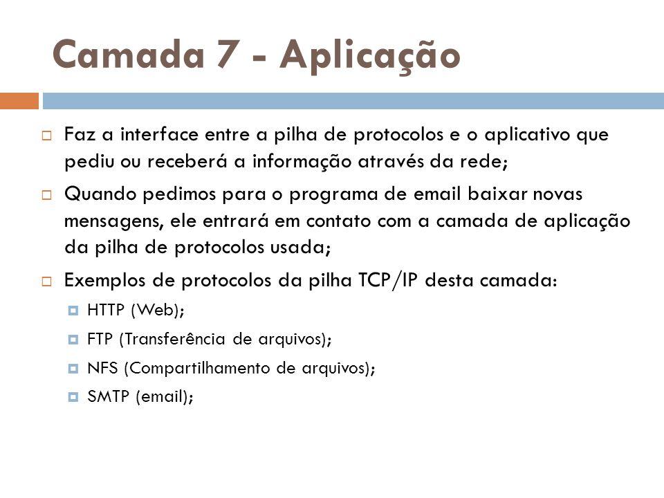 Camada 7 - Aplicação  Faz a interface entre a pilha de protocolos e o aplicativo que pediu ou receberá a informação através da rede;  Quando pedimos