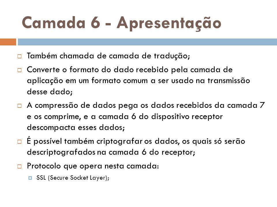 Camada 6 - Apresentação  Também chamada de camada de tradução;  Converte o formato do dado recebido pela camada de aplicação em um formato comum a s