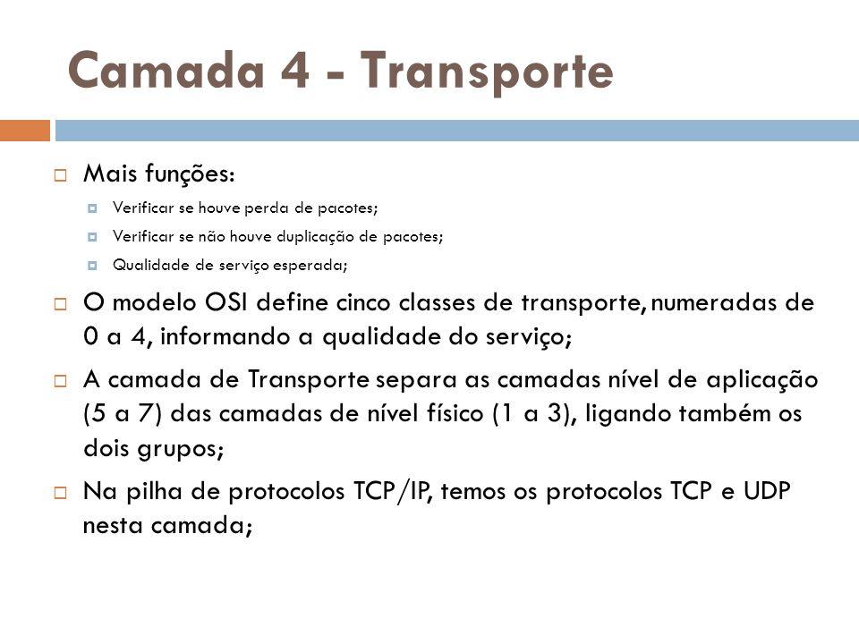 Camada 4 - Transporte  Mais funções:  Verificar se houve perda de pacotes;  Verificar se não houve duplicação de pacotes;  Qualidade de serviço es