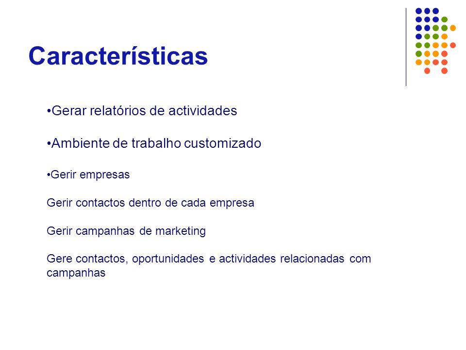 Características •Gerar relatórios de actividades •Ambiente de trabalho customizado •Gerir empresas Gerir contactos dentro de cada empresa Gerir campan