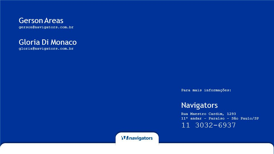 Gerson Areas gerson@navigators.com.br Gloria Di Monaco gloria@navigators.com.br Navigators Para mais informações: Rua Maestro Cardim, 1293 11º andar – Paraíso – São Paulo/SP 11 3032-6937