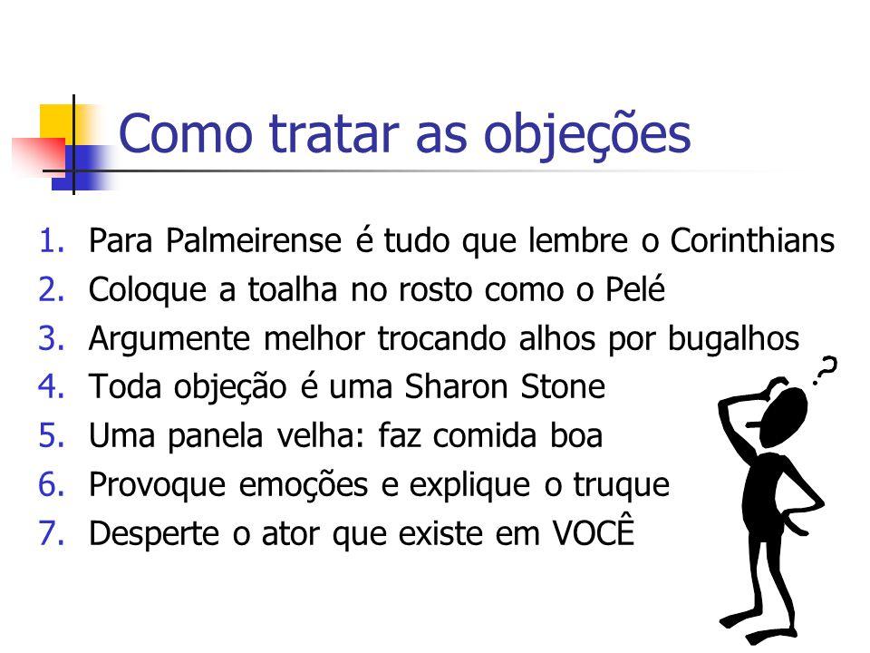 Como tratar as objeções 1.Para Palmeirense é tudo que lembre o Corinthians 2.Coloque a toalha no rosto como o Pelé 3.Argumente melhor trocando alhos p